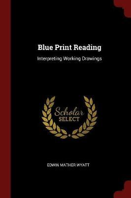 Blue Print Reading; Interpreting Working Drawings by Edwin Mather Wyatt