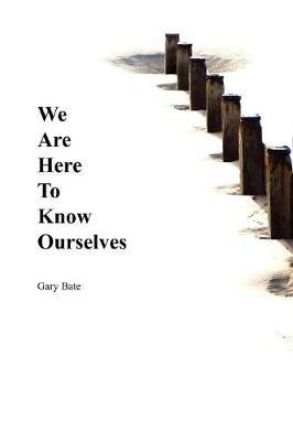 We are Here to Know Ourselves by Gary Bate