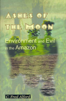 Ashes of the Moon: Environment and Evil in the Amazon by Professor C Fred Alford (University of Maryland, College Park) image