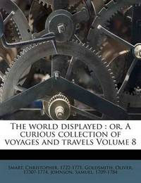 The World Displayed: Or, a Curious Collection of Voyages and Travels Volume 8 by Smart Christopher 1722-1771