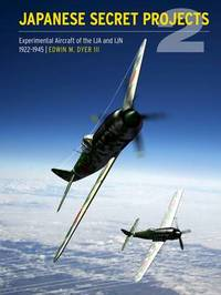 Japanese Secret Projects: Experimental Aircraft of the IJA and IJN 1922-1945: Book 2 by Edwin M. Dyer