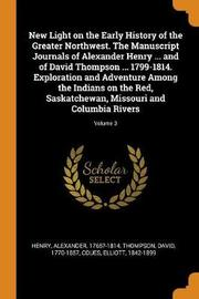 New Light on the Early History of the Greater Northwest. the Manuscript Journals of Alexander Henry ... and of David Thompson ... 1799-1814. Exploration and Adventure Among the Indians on the Red, Saskatchewan, Missouri and Columbia Rivers; Volume 3 by Alexander Henry