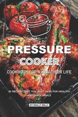 Pressure Cooker Cookbook for a Healthier Life by Molly Mills