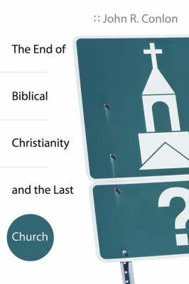 The End of Biblical Christianity and the Last Church by R. John Conlon image