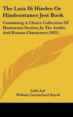 The Luta Ifi Hindee Or Hindoostanee Jest Book: Containing A Choice Collection Of Humorous Stories, In The Arabic And Roman Characters (1821) by Lallu Lal image