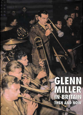 Glenn Miller in Britain Then and Now by Chris Way