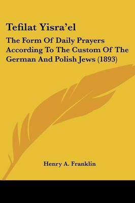 Tefilat Yisra'el: The Form of Daily Prayers According to the Custom of the German and Polish Jews (1893)