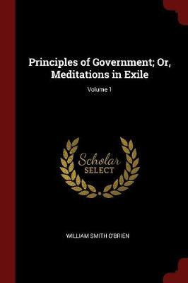 Principles of Government; Or, Meditations in Exile; Volume 1 by William Smith O'Brien