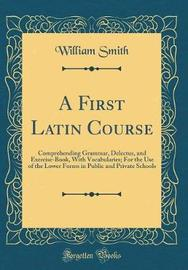 A First Latin Course by William Smith image