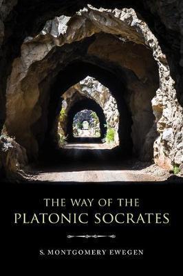 The Way of the Platonic Socrates by S Montgomery Ewegen