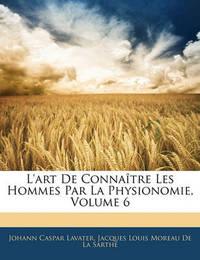 L'Art de Connatre Les Hommes Par La Physionomie, Volume 6 by Johann Caspar Lavater