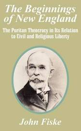 The Beginnings of New England: The Puritan Theocracy in Its Relation to Civil and Religious Liberty by John Fiske