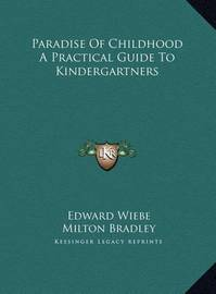 Paradise of Childhood a Practical Guide to Kindergartners Paradise of Childhood a Practical Guide to Kindergartners by Edward Wiebe