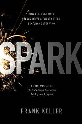 Spark: How Old-fashioned Values Drive a Twenty-first Century Corporation - Lessons from Lincoln Electric's Unique Guaranteed Employment Program by Frank Koller image