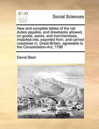 New and Complete Tables of the Net Duties Payable, and Drawbacks Allowed, on Goods, Wares, and Merchandises, Imported Into, Exported From, and Carried Coastwise In, Great-Britain, Agreeable to the Consolidation-ACT, 1796 by David Steel