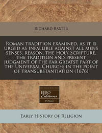 Roman Tradition Examined, as It Is Urged as Infallible Against All Mens Senses, Reason, the Holy Scripture, the Tradition and Present Judgment of the Far Greatst Part of the Universal Church; In the Point of Transubstantiation (1676) by Richard Baxter