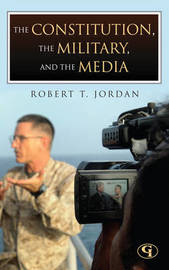 The Constitution, the Military, and the Media by Robert T Jordan
