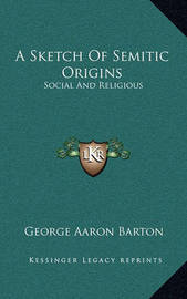 A Sketch of Semitic Origins: Social and Religious by George Aaron Barton