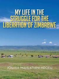My Life in the Struggle for the Liberation of Zimbabwe by M Mpofu
