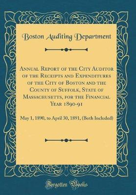 Annual Report of the City Auditor of the Receipts and Expenditures of the City of Boston and the County of Suffolk, State of Massachusetts, for the Financial Year 1890-91 by Boston Auditing Department