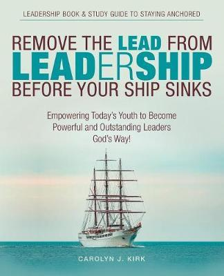 Remove the Lead from Leadership Before Your Ship Sinks by Carolyn J Kirk