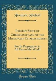 Present State of Christianity and of the Missionary Establishments by Frederic Shoberl