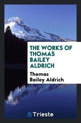 The Works of Thomas Bailey Aldrich by Thomas Bailey Aldrich