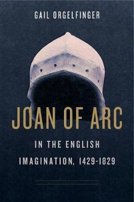 Joan of Arc in the English Imagination, 1429-1829 by Gail Orgelfinger