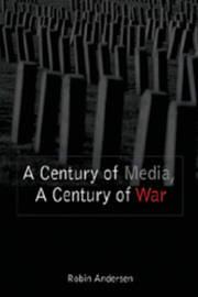 A Century of Media, a Century of War by Robin Andersen