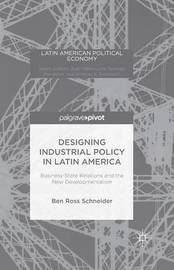 Designing Industrial Policy in Latin America: Business-State Relations and the New Developmentalism by B. Schneider