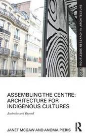 Assembling the Centre: Architecture for Indigenous Cultures by Janet McGaw
