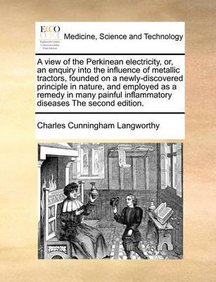 A View of the Perkinean Electricity, Or, an Enquiry Into the Influence of Metallic Tractors, Founded on a Newly-Discovered Principle in Nature, and Employed as a Remedy in Many Painful Inflammatory Diseases the Second Edition by Charles Cunningham Langworthy