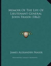Memoir of the Life of Lieutenant-General John Fraser (1862) by James Alexander Fraser