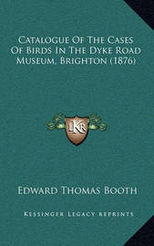 Catalogue of the Cases of Birds in the Dyke Road Museum, Brighton (1876) by Edward Thomas Booth