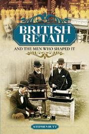 British Retail and the Men Who Shaped It by Stephen Butt