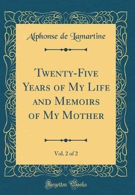Twenty-Five Years of My Life and Memoirs of My Mother, Vol. 2 of 2 (Classic Reprint) by Alphonse De Lamartine image