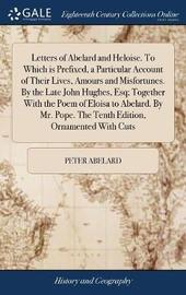 Letters of Abelard and Heloise. to Which Is Prefixed, a Particular Account of Their Lives, Amours and Misfortunes. by the Late John Hughes, Esq; Together with the Poem of Eloisa to Abelard. by Mr. Pope. the Tenth Edition, Ornamented with Cuts by Peter Abelard
