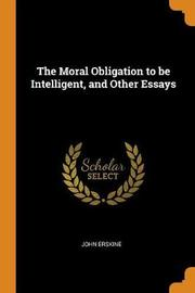 The Moral Obligation to Be Intelligent, and Other Essays by John Erskine