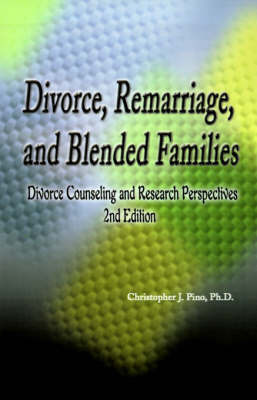 Divorce, Remarriage and Blended Families: Divorce Counseling and Research Perspectives by Christopher J Pino, Ph.D.