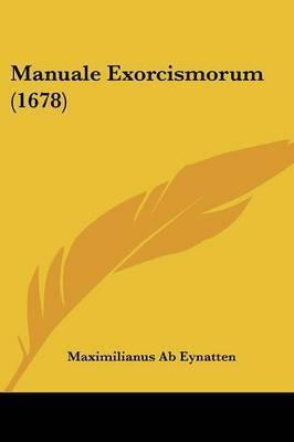 Manuale Exorcismorum (1678) by Maximilianus Ab Eynatten