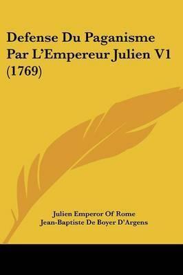Defense Du Paganisme Par L'Empereur Julien V1 (1769) by Jean-Baptiste De Boyer D'Argens