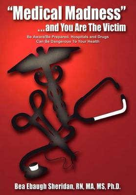 """Medical Madness"" . . . and You are the Victim: be Aware/be Prepared, Hospitals and Drugs Can be Dangerous to Your Health by Bea Ebaugh Sheridan"