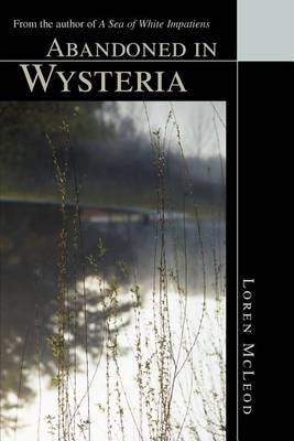 "Abandoned in Wysteria: From the Author of ""A Sea of White Impatiens"" by Loren McLeod image"