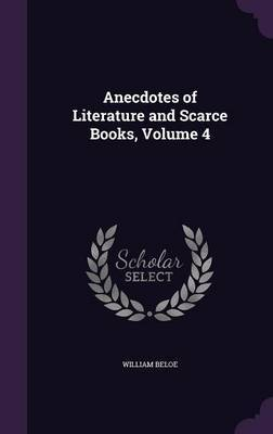 Anecdotes of Literature and Scarce Books, Volume 4 by William Beloe image