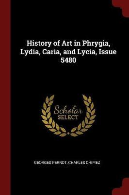 History of Art in Phrygia, Lydia, Caria, and Lycia, Issue 5480 by Georges Perrot