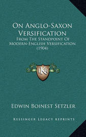 On Anglo-Saxon Versification: From the Standpoint of Modern-English Versification (1904) by Edwin Boinest Setzler