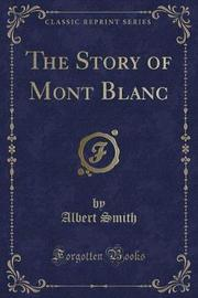 The Story of Mont Blanc (Classic Reprint) by Albert Smith
