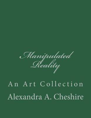 Manipulated Reality by Alexandra a Cheshire