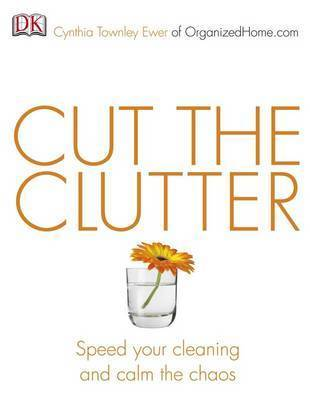 Cut the Clutter: Speed Your Cleaning and Calm the Chaos by Cynthia Ewer