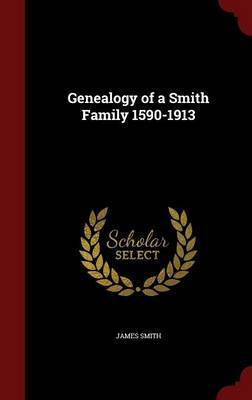 Genealogy of a Smith Family 1590-1913 by James Smith